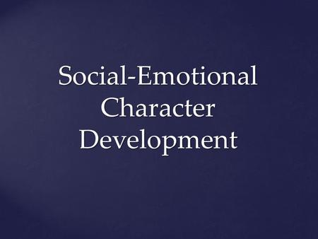 Social-Emotional Character Development. Social: Human relations and interactions Emotional: Feelings and behavior Character Development: Success skills.