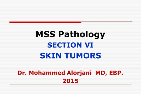 MSS Pathology SECTION VI SKIN TUMORS Dr. Mohammed Alorjani MD, EBP. 2015.