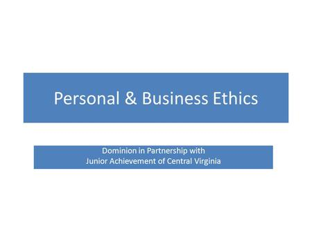 Personal & Business Ethics Dominion in Partnership with Junior Achievement of Central Virginia.