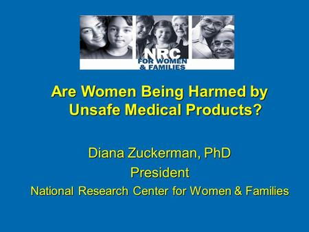Are Women Being Harmed by Unsafe Medical Products? Diana Zuckerman, PhD President National Research Center for Women & Families.