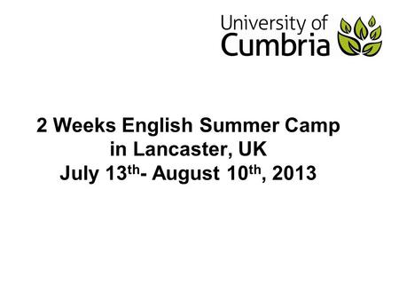 2 Weeks English Summer Camp in Lancaster, UK July 13 th - August 10 th, 2013.