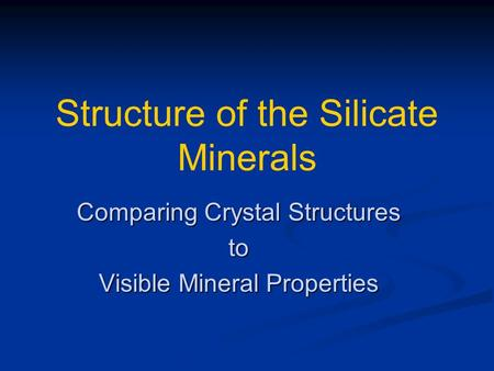 Structure of the Silicate Minerals Comparing Crystal Structures to Visible Mineral Properties.