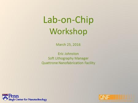 Lab-on-Chip Workshop March 25, 2016 Eric Johnston Soft Lithography Manager Quattrone Nanofabrication Facility.