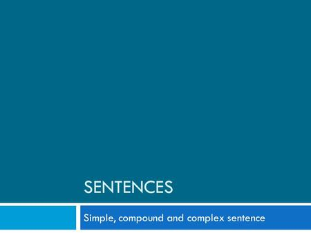 SENTENCES Simple, compound and complex sentence. Simple Sentence  A simple sentence, also called an independent clause, contains a subject and a verb,