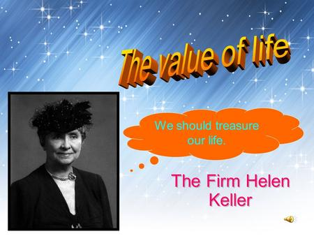 The Firm Helen Keller We should treasure our life.