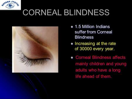 CORNEAL BLINDNESS 1.5 Million Indians suffer from Corneal Blindness 1.5 Million Indians suffer from Corneal Blindness Increasing at the rate of 30000 every.