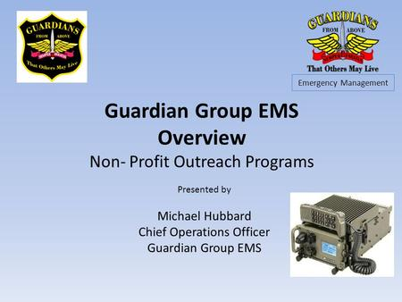 Guardian Group EMS Overview Non- Profit Outreach Programs Presented by Michael Hubbard Chief Operations Officer Guardian Group EMS Emergency Management.