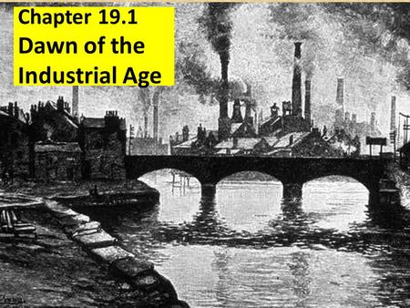 Chapter 19.1 Dawn of the Industrial Age. Focus Q: March 3 What country do you think the industrial revolution began in? How do you think factory made.