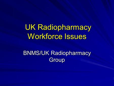 UK Radiopharmacy Workforce Issues UK Radiopharmacy Workforce Issues BNMS/UK Radiopharmacy Group.