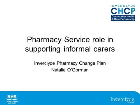 Pharmacy Service role in supporting informal carers Inverclyde Pharmacy Change Plan Natalie O'Gorman.