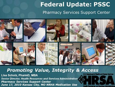 INTEGRITY ● ACCESS ● VALUE 1 Federal Update: PSSC Pharmacy Services Support Center Promoting Value, Integrity & Access Lisa Scholz, PharmD, MBA Senior.