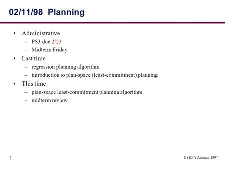 CSE573 Autumn 1997 1 02/11/98 Planning Administrative –PS3 due 2/23 –Midterm Friday Last time –regression planning algorithm –introduction to plan-space.