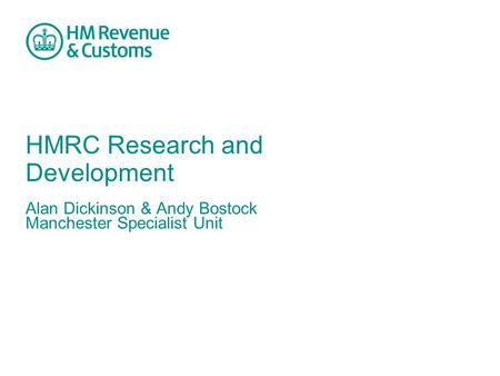 HMRC Research and Development Alan Dickinson & Andy Bostock Manchester Specialist Unit.