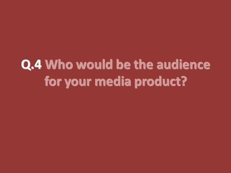 Q.4 Who would be the audience for your media product?