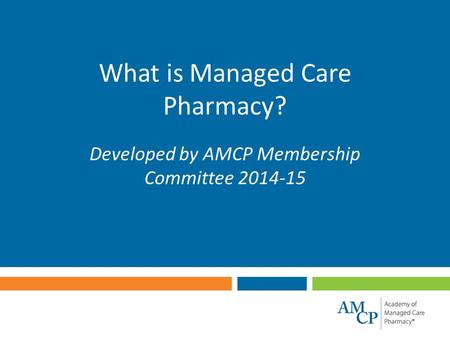 What is Managed Care Pharmacy? Developed by AMCP Membership Committee 2014-15.