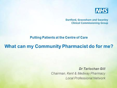 Putting Patients at the Centre of Care What can my Community Pharmacist do for me? Dr Tarlochan Gill Chairman, Kent & Medway Pharmacy Local Professional.