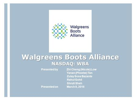 Walgreens Boots Alliance NASDAQ: WBA Presented by Zhi Cheng (Nicole) Low Yanan (Phoebe) Tan Zulay Sosa Bazante Rahul Gohil Shruti Shah Presented on March.