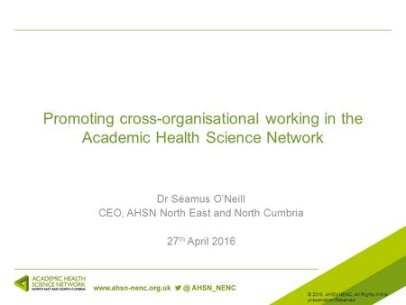 Promoting cross-organisational working in the Academic Health Science Network Dr Séamus O'Neill CEO, AHSN North East and North Cumbria 27 th April 2016.