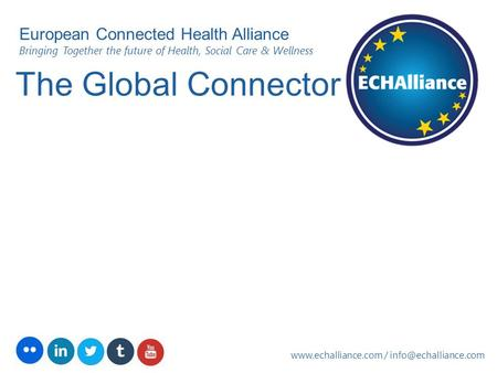 The Global Connector  / European Connected Health Alliance Bringing Together the future of Health, Social Care.