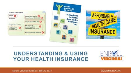 UNDERSTANDING & USING YOUR HEALTH INSURANCE ENROLL VIRGINIA HOTLINE: 1-888-392-5132 WWW.ENROLLVA.ORG.