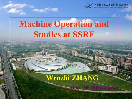 Machine Operation and Studies at SSRF Wenzhi ZHANG Dec. 16, 2013 Spain.