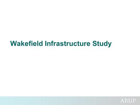 Wakefield Infrastructure Study. Background and Main Aims Challenge of focusing and coordinating investment across different infrastructure types to support.