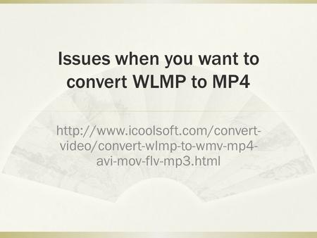 Issues when you want to convert WLMP to MP4  video/convert-wlmp-to-wmv-mp4- avi-mov-flv-mp3.html.