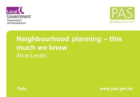 Neighbourhood planning – this much we know Alice Lester, Datewww.pas.gov.uk.