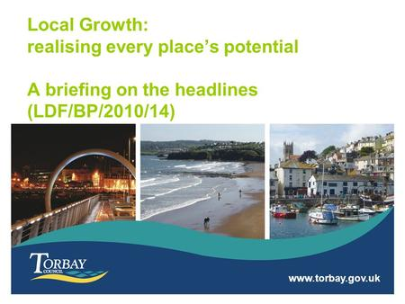 Www.torbay.gov.uk Local Growth: realising every place's potential A briefing on the headlines (LDF/BP/2010/14)
