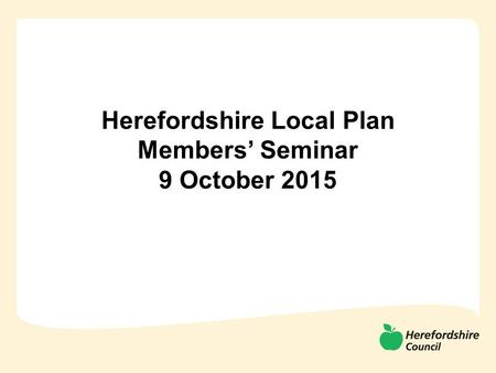 Herefordshire Local Plan Members' Seminar 9 October 2015.