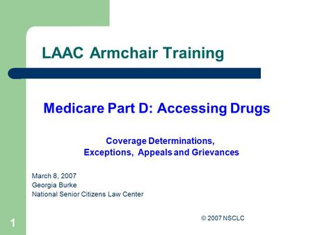© 2007 NSCLC 1 LAAC Armchair Training Medicare Part D: Accessing Drugs Coverage Determinations, Exceptions, Appeals and Grievances March 8, 2007 Georgia.