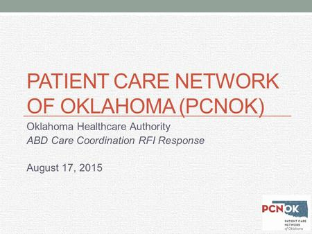 PATIENT CARE NETWORK OF OKLAHOMA (PCNOK) Oklahoma Healthcare Authority ABD Care Coordination RFI Response August 17, 2015.