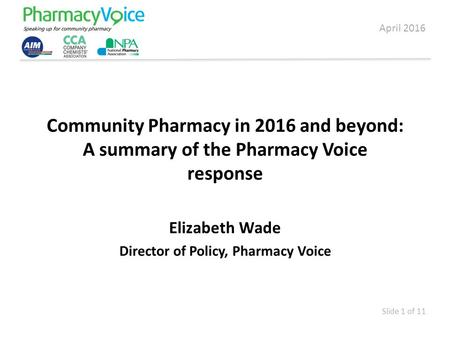 Community Pharmacy in 2016 and beyond: A summary of the Pharmacy Voice response Elizabeth Wade Director of Policy, Pharmacy Voice April 2016 Slide 1 of.