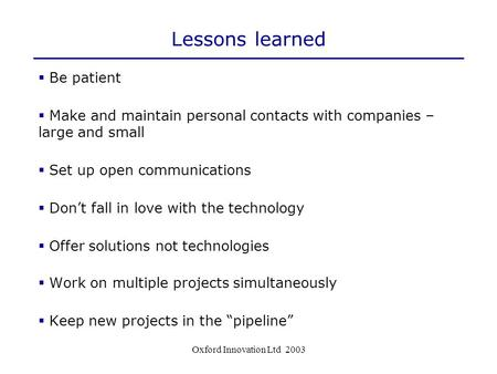 Oxford Innovation Ltd 2003 Lessons learned  Be patient  Make and maintain personal contacts with companies – large and small  Set up open communications.