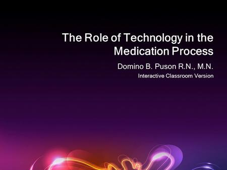 The Role of Technology in the Medication Process Domino B. Puson R.N., M.N. Interactive Classroom Version.