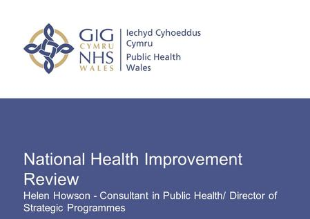 Insert name of presentation on Master Slide National Health Improvement Review Helen Howson - Consultant in Public Health/ Director of Strategic Programmes.