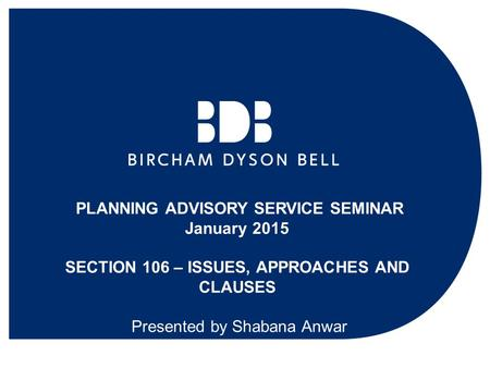 PLANNING ADVISORY SERVICE SEMINAR January 2015 SECTION 106 – ISSUES, APPROACHES AND CLAUSES Presented by Shabana Anwar.