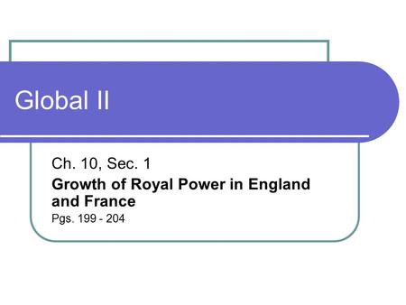 Global II Ch. 10, Sec. 1 Growth of Royal Power in England and France Pgs. 199 - 204.