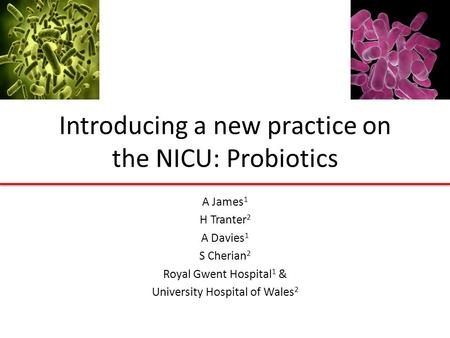 Introducing a new practice on the NICU: Probiotics A James 1 H Tranter 2 A Davies 1 S Cherian 2 Royal Gwent Hospital 1 & University Hospital of Wales 2.