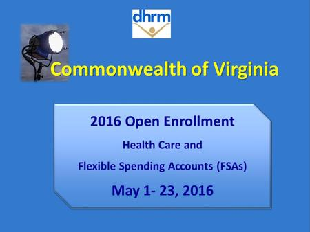 Commonwealth of Virginia 2016 Open Enrollment Health Care and Flexible Spending Accounts (FSAs) May 1- 23, 2016.