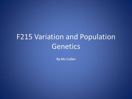 F215 Variation and Population Genetics By Ms Cullen.