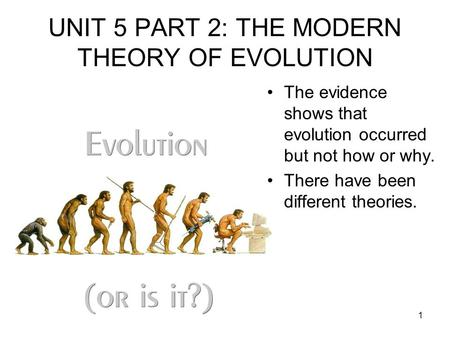 1 UNIT 5 PART 2: THE MODERN THEORY OF EVOLUTION The evidence shows that evolution occurred but not how or why. There have been different theories.