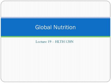 Lecture 19 – HLTH 120N Global Nutrition. What are the most pressing world health concerns? Nutrition paradox.