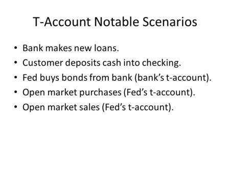 T-Account Notable Scenarios Bank makes new loans. Customer deposits cash into checking. Fed buys bonds from bank (bank's t-account). Open market purchases.
