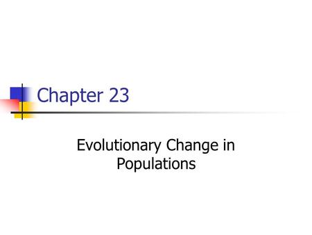 Chapter 23 Evolutionary Change in Populations. Population Genetics Evolution occurs in populations, not individuals Darwin recognized that evolution occurs.