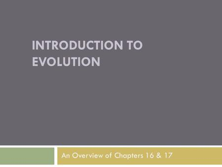 INTRODUCTION TO EVOLUTION An Overview of Chapters 16 & 17.