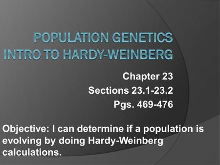 Chapter 23 Sections 23.1-23.2 Pgs. 469-476 Objective: I can determine if a population is evolving by doing Hardy-Weinberg calculations.