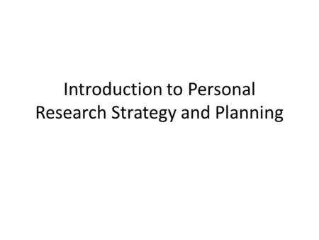 Introduction to Personal Research Strategy and Planning.
