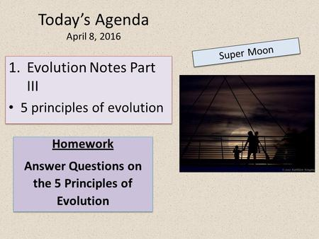Today's Agenda April 8, 2016 Super Moon Homework Answer Questions on the 5 Principles of Evolution Homework Answer Questions on the 5 Principles of Evolution.