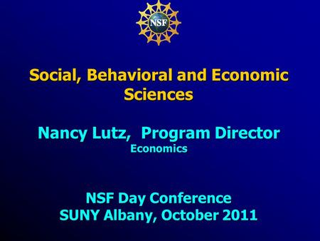 Social, Behavioral and Economic Sciences Nancy Lutz, Program Director Economics NSF Day Conference SUNY Albany, October 2011.